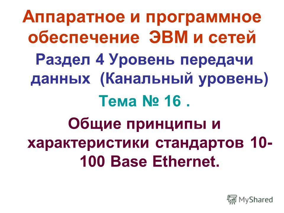 Аппаратное и программное обеспечение ЭВМ и сетей Раздел 4 Уровень передачи данных (Канальный уровень) Тема 16. Общие принципы и характеристики стандартов 10- 100 Base Ethernet.
