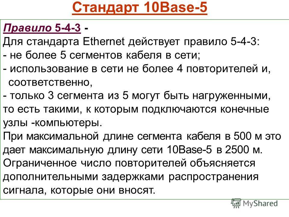 Стандарт 10Base-5 Правило 5-4-3 - Для стандарта Ethernet действует правило 5-4-3: - не более 5 сегментов кабеля в сети; - использование в сети не более 4 повторителей и, соответственно, - только 3 сегмента из 5 могут быть нагруженными, то есть такими