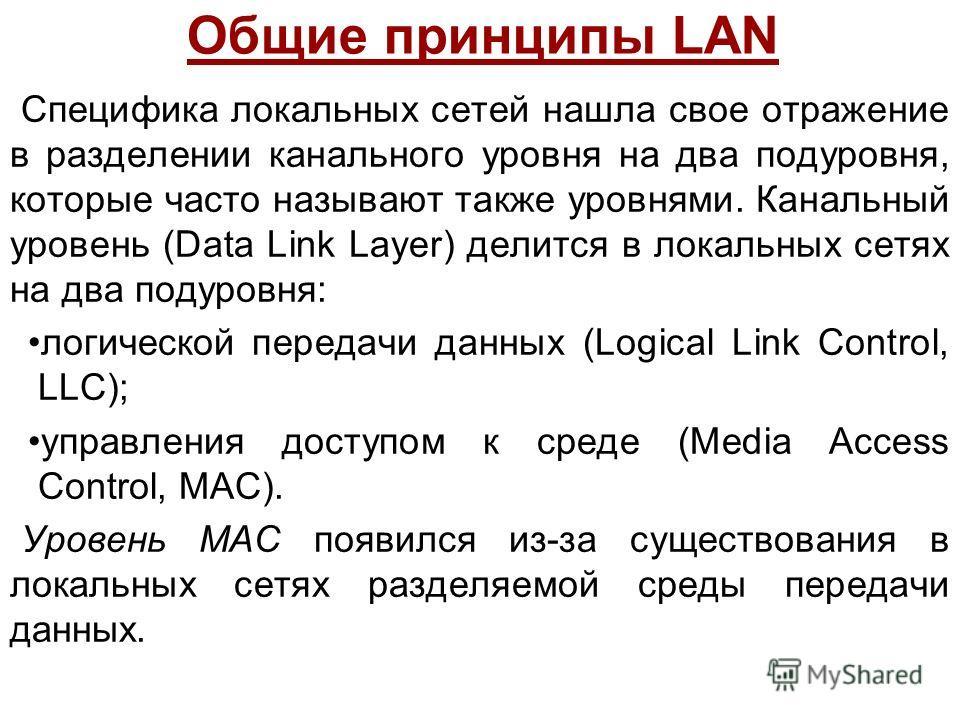 Общие принципы LAN Специфика локальных сетей нашла свое отражение в разделении канального уровня на два подуровня, которые часто называют также уровнями. Канальный уровень (Data Link Layer) делится в локальных сетях на два подуровня: логической перед