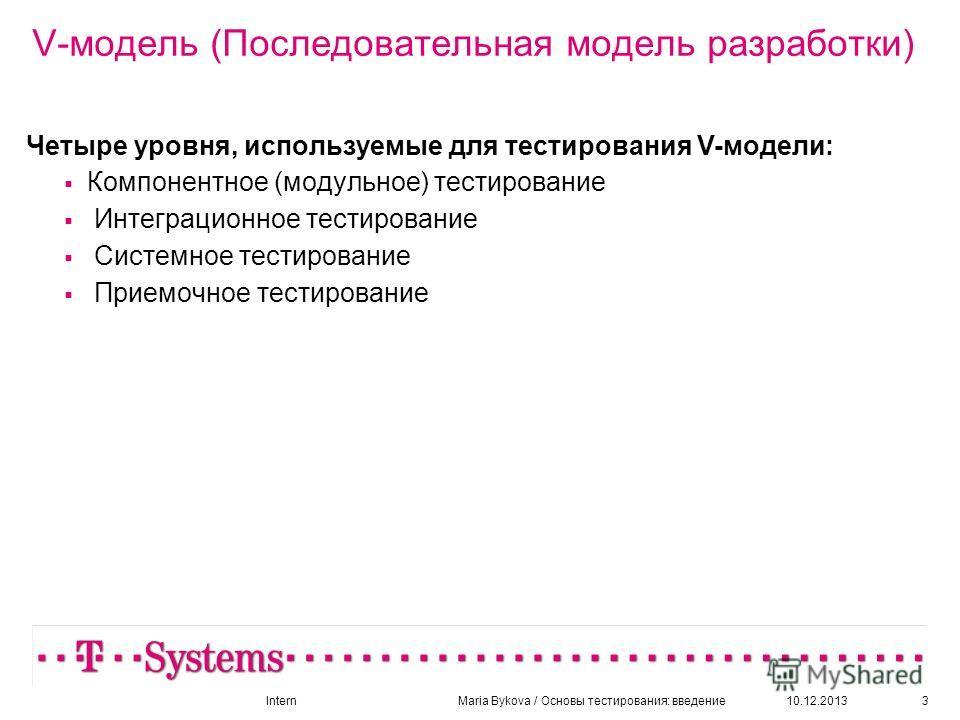 10.12.20133 V-модель (Последовательная модель разработки) Четыре уровня, используемые для тестирования V-модели: Компонентное (модульное) тестирование Интеграционное тестирование Системное тестирование Приемочное тестирование InternMaria Bykova / Осн