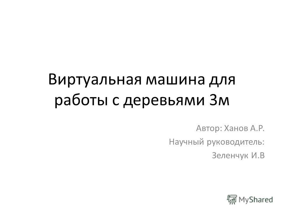 Виртуальная машина для работы с деревьями 3м Автор: Ханов А.Р. Научный руководитель: Зеленчук И.В