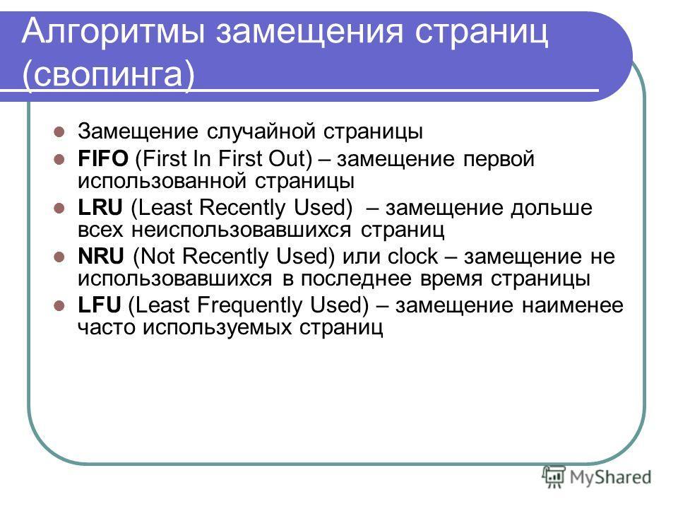 Алгоритмы замещения страниц (свопинга) Замещение случайной страницы FIFO (First In First Out) – замещение первой использованной страницы LRU (Least Recently Used) – замещение дольше всех неиспользовавшихся страниц NRU (Not Recently Used) или clock –