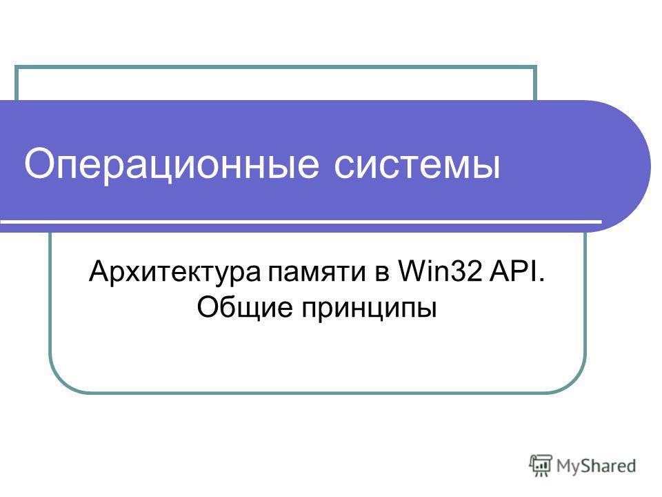Операционные системы Архитектура памяти в Win32 API. Общие принципы