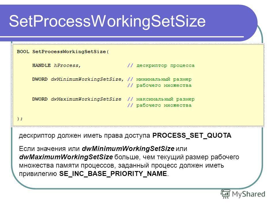 SetProcessWorkingSetSize дескриптор должен иметь права доступа PROCESS_SET_QUOTA Если значения или dwMinimumWorkingSetSize или dwMaximumWorkingSetSize больше, чем текущий размер рабочего множества памяти процессов, заданный процесс должен иметь приви