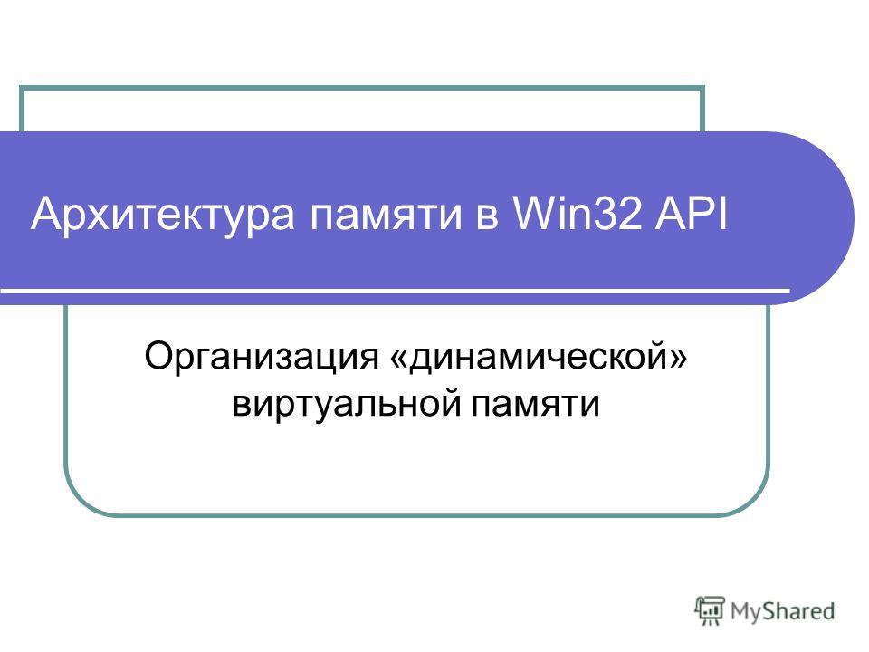 Архитектура памяти в Win32 API Организация «динамической» виртуальной памяти
