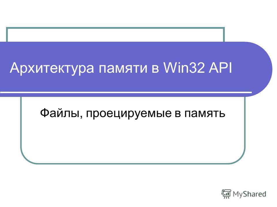Архитектура памяти в Win32 API Файлы, проецируемые в память