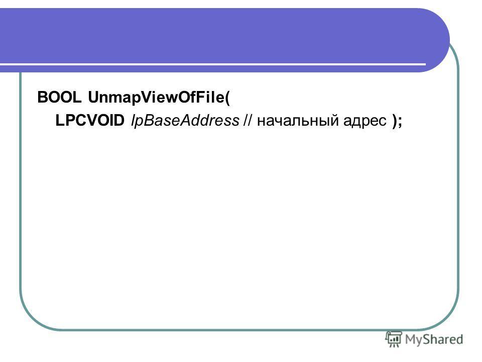 BOOL UnmapViewOfFile( LPCVOID lpBaseAddress // начальный адрес );