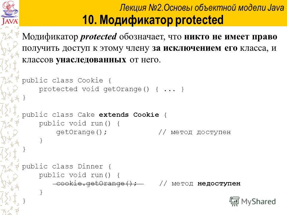 Лекция 2.Основы объектной модели Java 10. Модификатор protected Модификатор protected обозначает, что никто не имеет право получить доступ к этому члену за исключением его класса, и классов унаследованных от него. public class Cookie { protected void