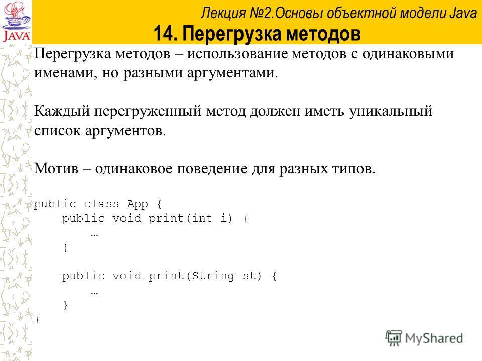 Лекция 2.Основы объектной модели Java 14. Перегрузка методов Перегрузка методов – использование методов с одинаковыми именами, но разными аргументами. Каждый перегруженный метод должен иметь уникальный список аргументов. Мотив – одинаковое поведение