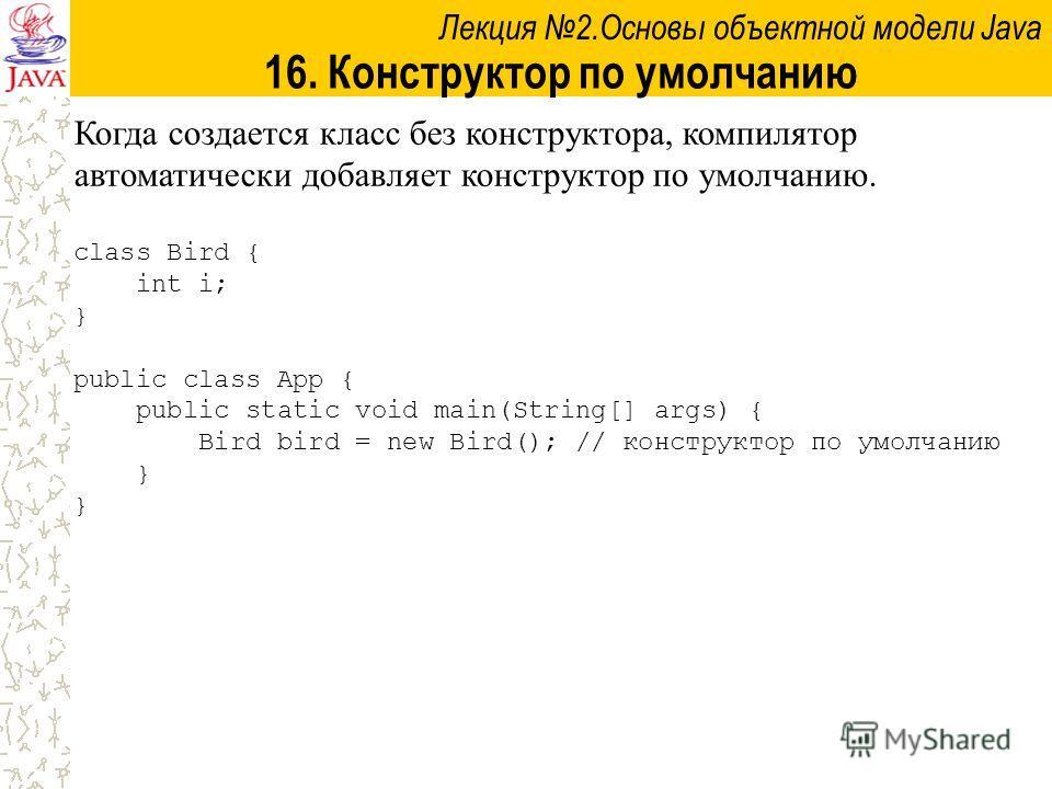 Лекция 2.Основы объектной модели Java 16. Конструктор по умолчанию Когда создается класс без конструктора, компилятор автоматически добавляет конструктор по умолчанию. class Bird { int i; } public class App { public static void main(String[] args) {