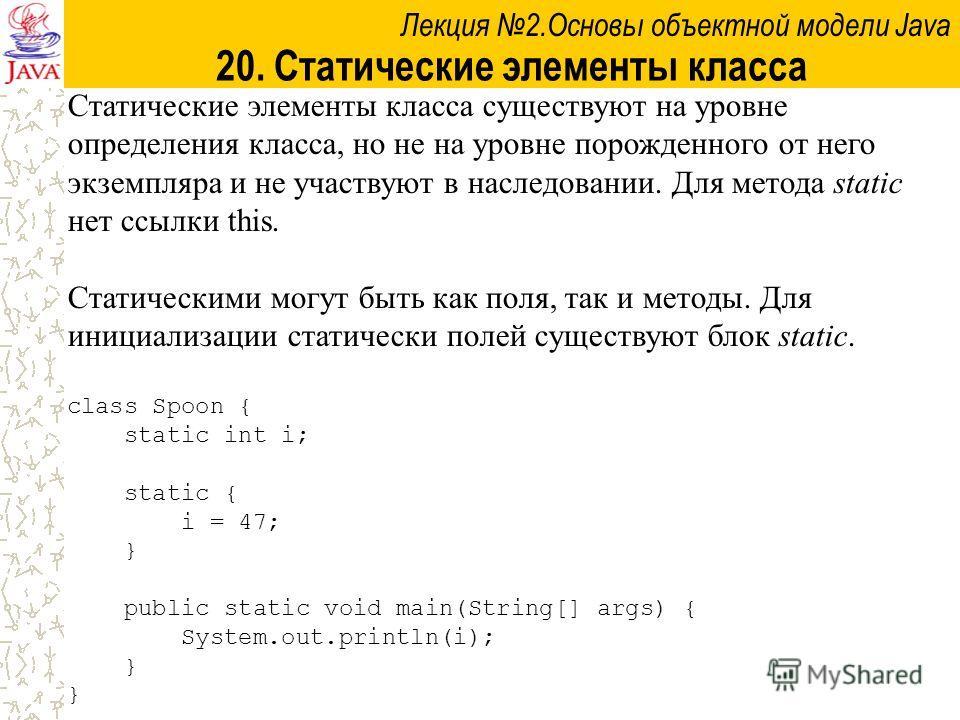 Лекция 2.Основы объектной модели Java 20. Статические элементы класса Статические элементы класса существуют на уровне определения класса, но не на уровне порожденного от него экземпляра и не участвуют в наследовании. Для метода static нет ссылки thi
