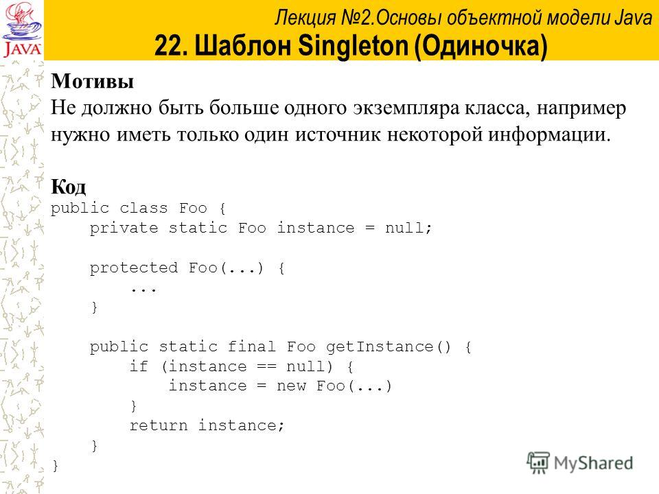 Лекция 2.Основы объектной модели Java 22. Шаблон Singleton (Одиночка) Мотивы Не должно быть больше одного экземпляра класса, например нужно иметь только один источник некоторой информации. Код public class Foo { private static Foo instance = null; pr