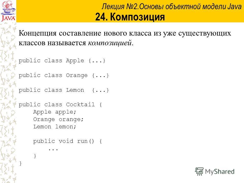 Лекция 2.Основы объектной модели Java 24. Композиция Концепция составление нового класса из уже существующих классов называется композицией. public class Apple {...} public class Orange {...} public class Lemon {...} public class Cocktail { Apple app