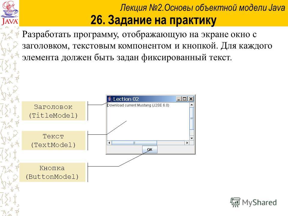 Лекция 2.Основы объектной модели Java 26. Задание на практику Разработать программу, отображающую на экране окно с заголовком, текстовым компонентом и кнопкой. Для каждого элемента должен быть задан фиксированный текст. Заголовок (TitleModel) Текст (