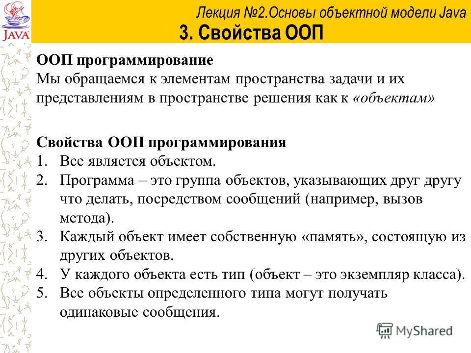 Лекция 2.Основы объектной модели Java 3. Свойства ООП Свойства ООП программирования 1.Все является объектом. 2.Программа – это группа объектов, указывающих друг другу что делать, посредством сообщений (например, вызов метода). 3.Каждый объект имеет с