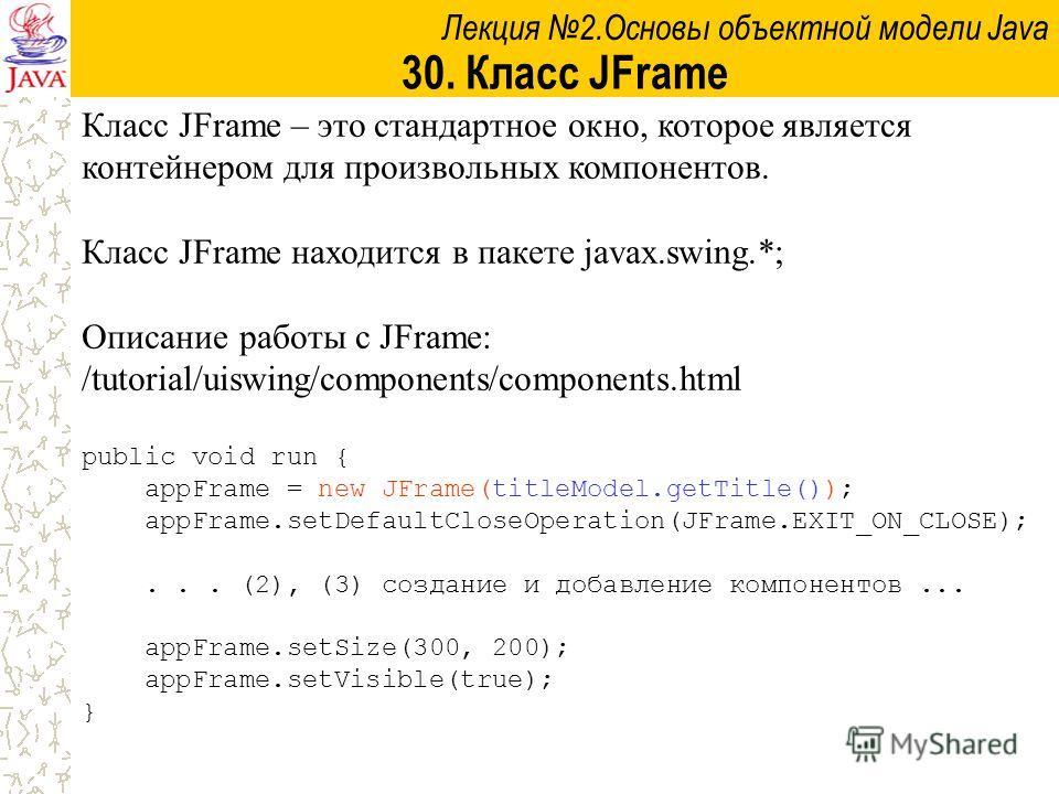 Лекция 2.Основы объектной модели Java 30. Класс JFrame Класс JFrame – это стандартное окно, которое является контейнером для произвольных компонентов. Класс JFrame находится в пакете javax.swing.*; Описание работы с JFrame: /tutorial/uiswing/componen