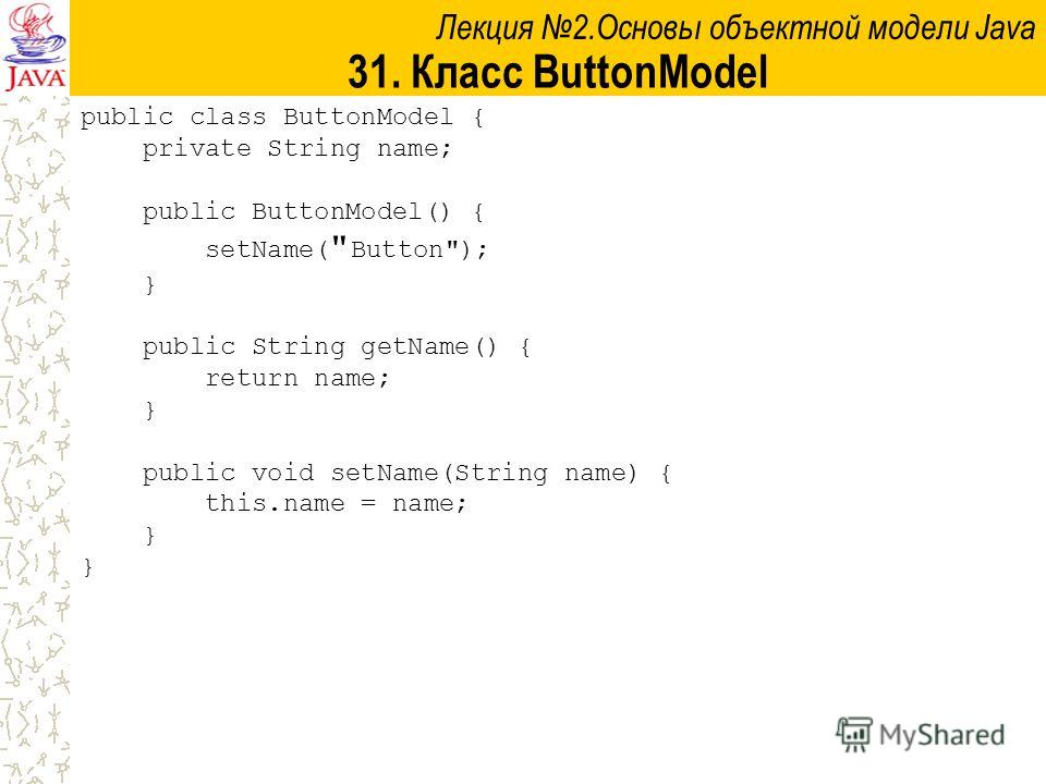 Лекция 2.Основы объектной модели Java 31. Класс ButtonModel public class ButtonModel { private String name; public ButtonModel() { setName(  Button); } public String getName() { return name; } public void setName(String name) { this.name = name; }