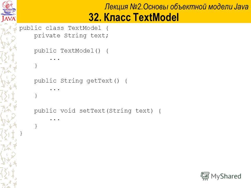 Лекция 2.Основы объектной модели Java 32. Класс TextModel public class TextModel { private String text; public TextModel() {... } public String getText() {... } public void setText(String text) {... }