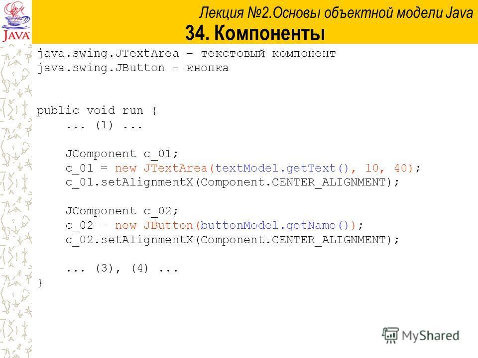 Лекция 2.Основы объектной модели Java 34. Компоненты java.swing.JTextArea – текстовый компонент java.swing.JButton - кнопка public void run {... (1)... JComponent c_01; c_01 = new JTextArea(textModel.getText(), 10, 40); c_01.setAlignmentX(Component.C