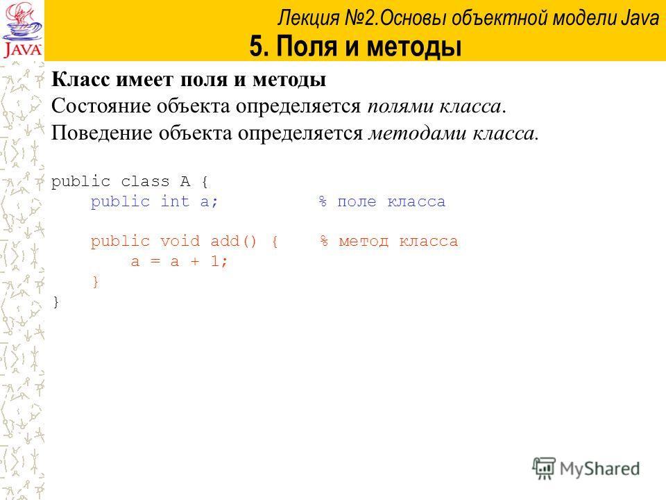 Лекция 2.Основы объектной модели Java 5. Поля и методы Класс имеет поля и методы Состояние объекта определяется полями класса. Поведение объекта определяется методами класса. public class A { public int a; % поле класса public void add() { % метод кл