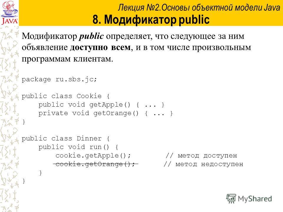 Лекция 2.Основы объектной модели Java 8. Модификатор public Модификатор public определяет, что следующее за ним объявление доступно всем, и в том числе произвольным программам клиентам. package ru.sbs.jc; public class Cookie { public void getApple()