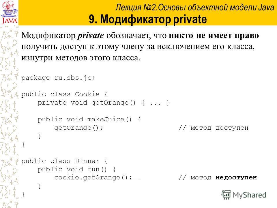 Лекция 2.Основы объектной модели Java 9. Модификатор private Модификатор private обозначает, что никто не имеет право получить доступ к этому члену за исключением его класса, изнутри методов этого класса. package ru.sbs.jc; public class Cookie { priv