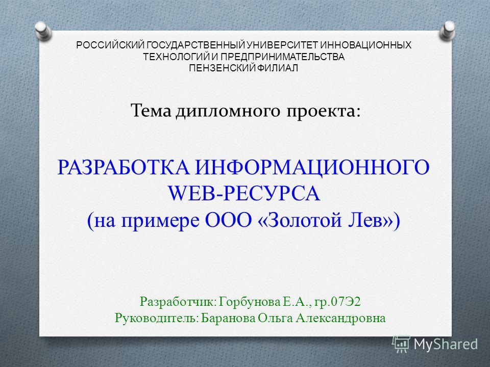 РОССИЙСКИЙ ГОСУДАРСТВЕННЫЙ УНИВЕРСИТЕТ ИННОВАЦИОННЫХ ТЕХНОЛОГИЙ И ПРЕДПРИНИМАТЕЛЬСТВА ПЕНЗЕНСКИЙ ФИЛИАЛ Тема дипломного проекта: РАЗРАБОТКА ИНФОРМАЦИОННОГО WEB-РЕСУРСА (на примере ООО «Золотой Лев») Разработчик: Горбунова Е.А., гр.07Э2 Руководитель: