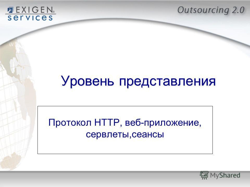 Уровень представления Протокол HTTP, веб-приложение, сервлеты,сеансы