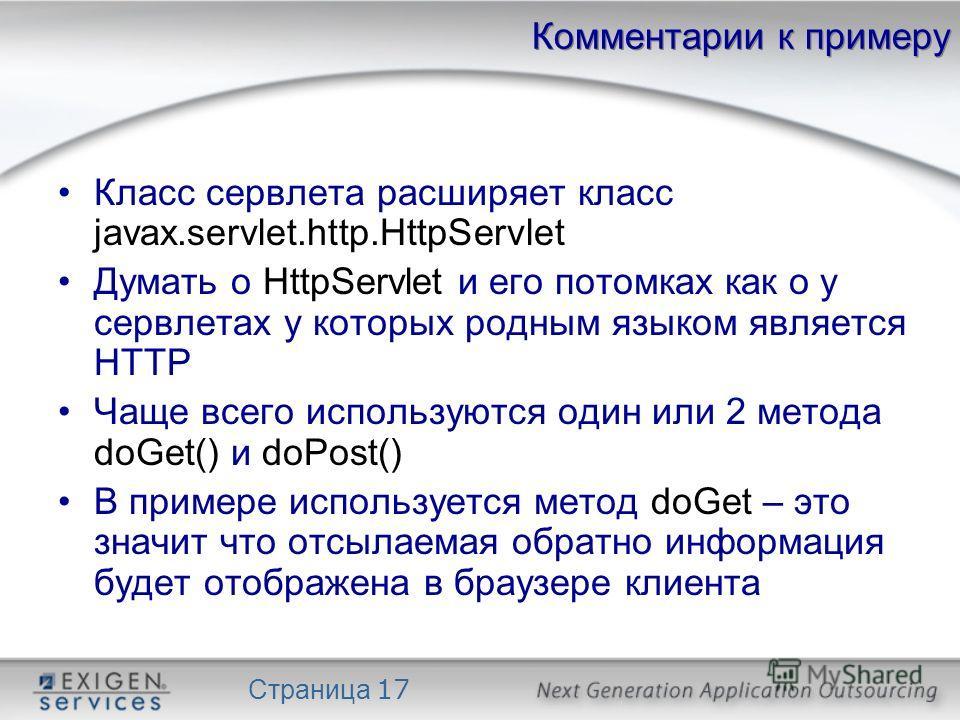 Страница 17 Комментарии к примеру Класс сервлета расширяет класс javax.servlet.http.HttpServlet Думать о HttpServlet и его потомках как о у сервлетах у которых родным языком является HTTP Чаще всего используются один или 2 метода doGet() и doPost() В