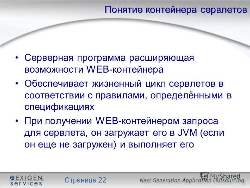 Страница 22 Понятие контейнера сервлетов Серверная программа расширяющая возможности WEB-контейнера Обеспечивает жизненный цикл сервлетов в соответствии с правилами, определёнными в спецификациях При получении WEB-контейнером запроса для сервлета, он