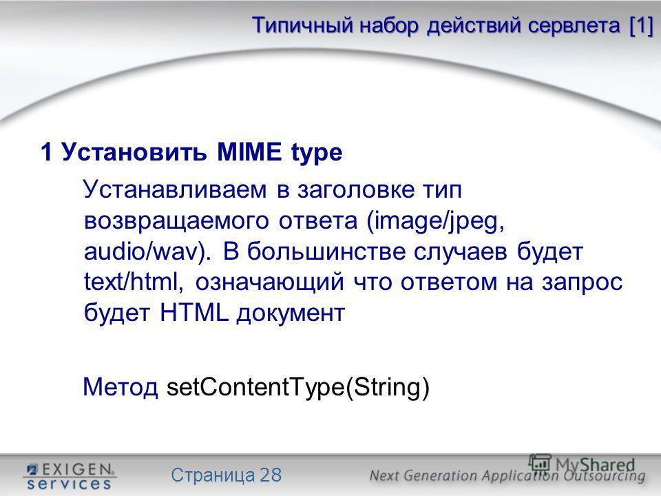 Страница 28 Типичный набор действий сервлета [1] 1 Установить MIME type Устанавливаем в заголовке тип возвращаемого ответа (image/jpeg, audio/wav). В большинстве случаев будет text/html, означающий что ответом на запрос будет HTML документ Метод setC