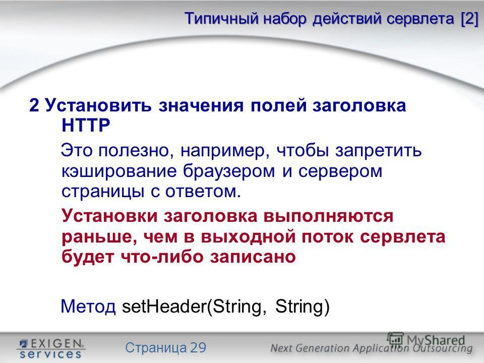 Страница 29 Типичный набор действий сервлета [2] 2 Установить значения полей заголовка HTTP Это полезно, например, чтобы запретить кэширование браузером и сервером страницы с ответом. Установки заголовка выполняются раньше, чем в выходной поток сервл