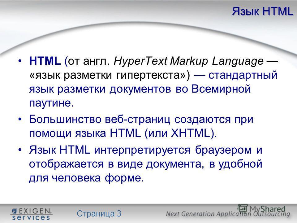 Страница 3 Язык HTML HTML (от англ. HyperText Markup Language «язык разметки гипертекста») стандартный язык разметки документов во Всемирной паутине. Большинство веб-страниц создаются при помощи языка HTML (или XHTML). Язык HTML интерпретируется брау