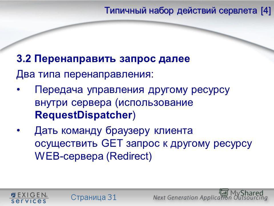 Страница 31 Типичный набор действий сервлета [4] 3.2 Перенаправить запрос далее Два типа перенаправления: Передача управления другому ресурсу внутри сервера (использование RequestDispatcher) Дать команду браузеру клиента осуществить GET запрос к друг