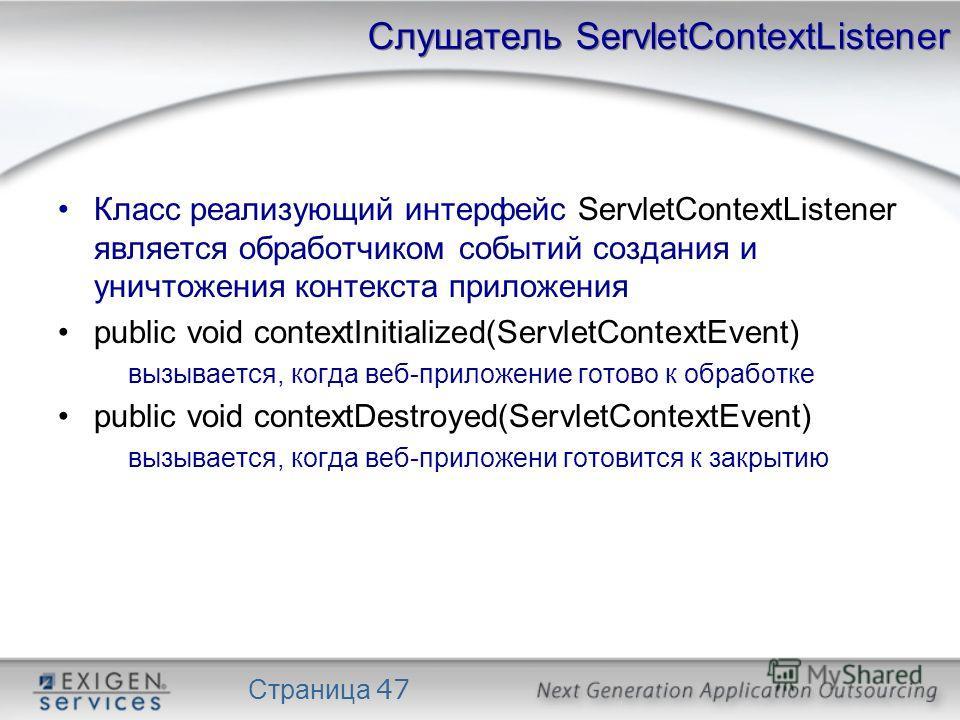 Страница 47 Слушатель ServletContextListener Класс реализующий интерфейс ServletContextListener является обработчиком событий создания и уничтожения контекста приложения public void contextInitialized(ServletContextEvent) вызывается, когда веб-прилож