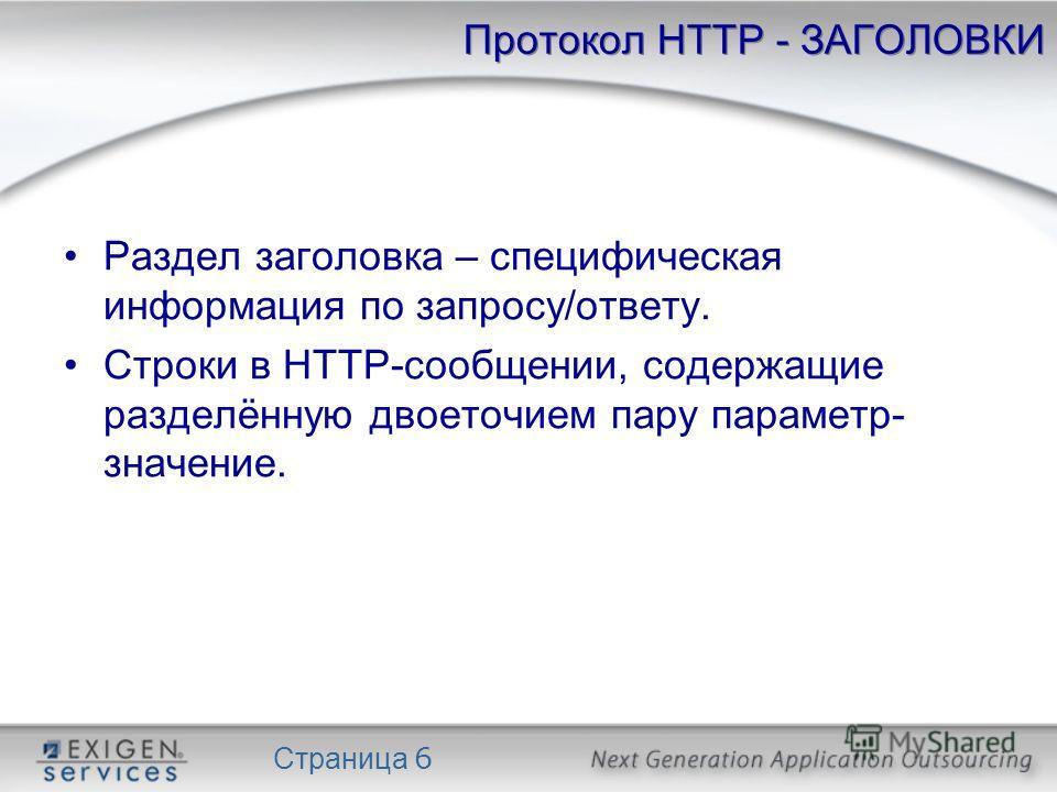 Страница 6 Протокол HTTP - ЗАГОЛОВКИ Раздел заголовка – специфическая информация по запросу/ответу. Строки в HTTP-сообщении, содержащие разделённую двоеточием пару параметр- значение.