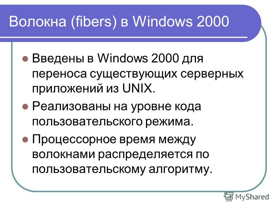 Волокна (fibers) в Windows 2000 Введены в Windows 2000 для переноса существующих серверных приложений из UNIX. Реализованы на уровне кода пользовательского режима. Процессорное время между волокнами распределяется по пользовательскому алгоритму.