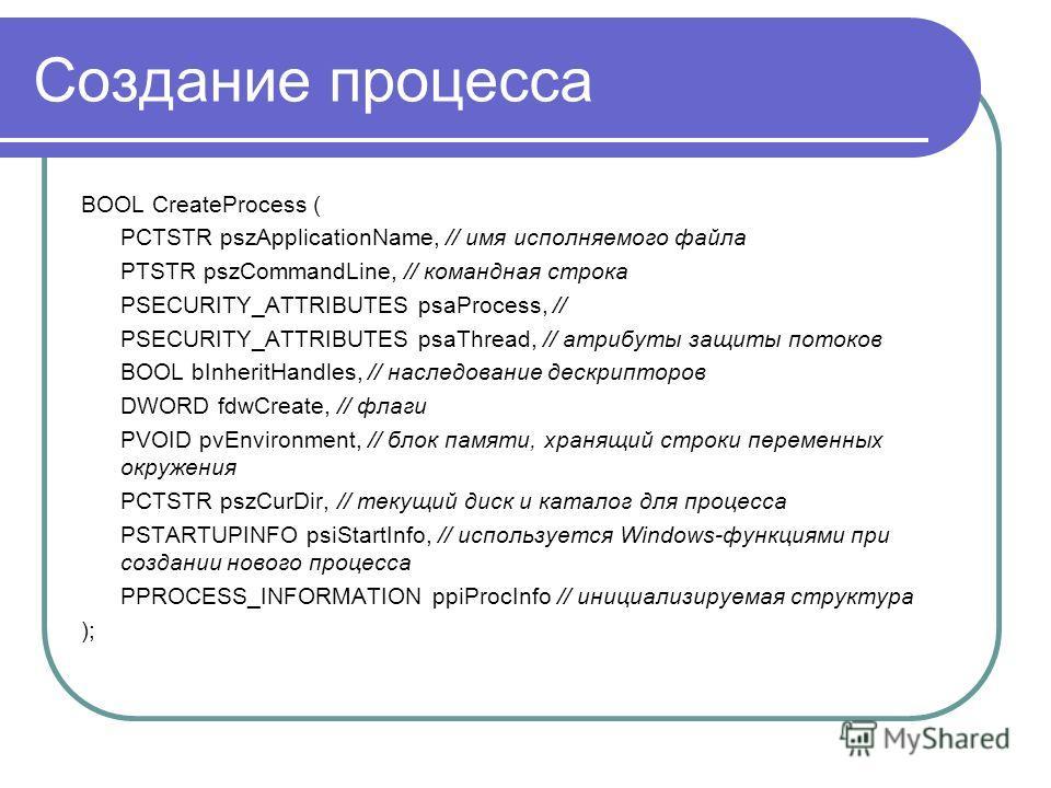 Создание процесса BOOL CreateProcess ( PCTSTR pszApplicationName, // имя исполняемого файла PTSTR pszCommandLine, // командная строка PSECURITY_ATTRIBUTES psaProcess, // PSECURITY_ATTRIBUTES psaThread, // атрибуты защиты потоков BOOL bInheritHandles,