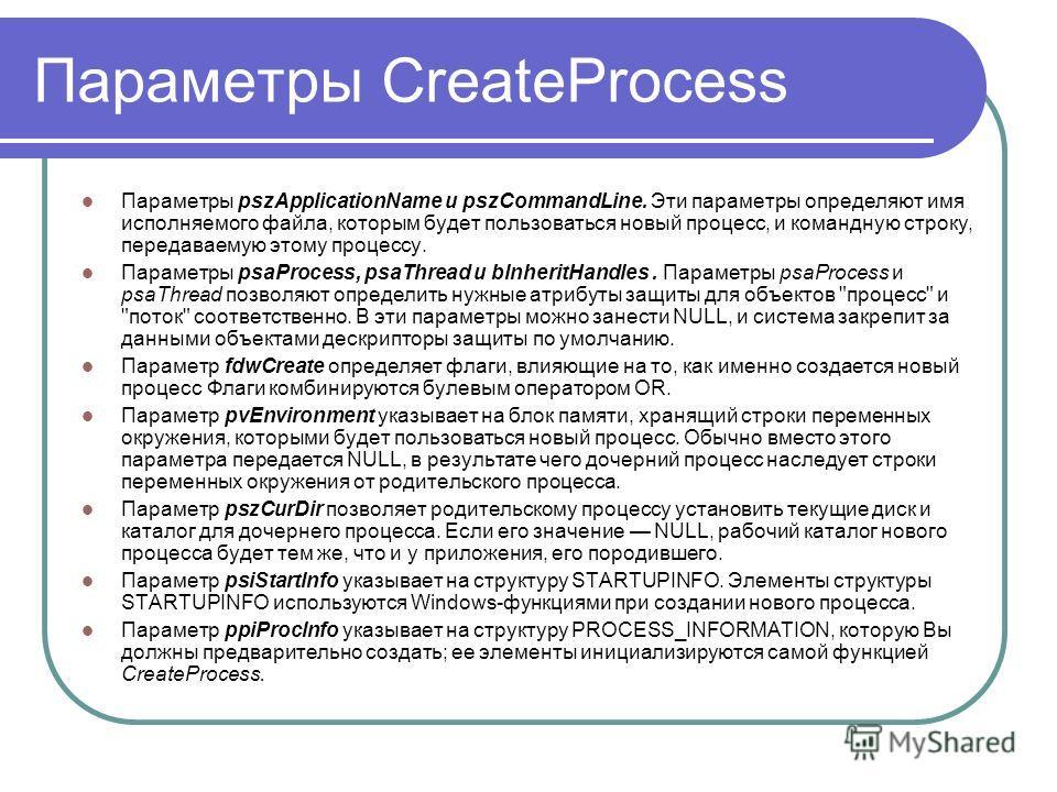 Параметры CreateProcess Параметры pszApplicationName и pszCommandLine. Эти параметры определяют имя исполняемого файла, которым будет пользоваться новый процесс, и командную строку, передаваемую этому процессу. Параметры psaProcess, psaThread и blnhe
