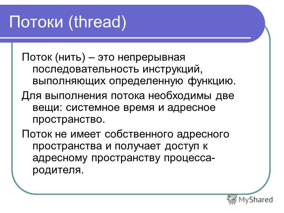 Потоки (thread) Поток (нить) – это непрерывная последовательность инструкций, выполняющих определенную функцию. Для выполнения потока необходимы две вещи: системное время и адресное пространство. Поток не имеет собственного адресного пространства и п