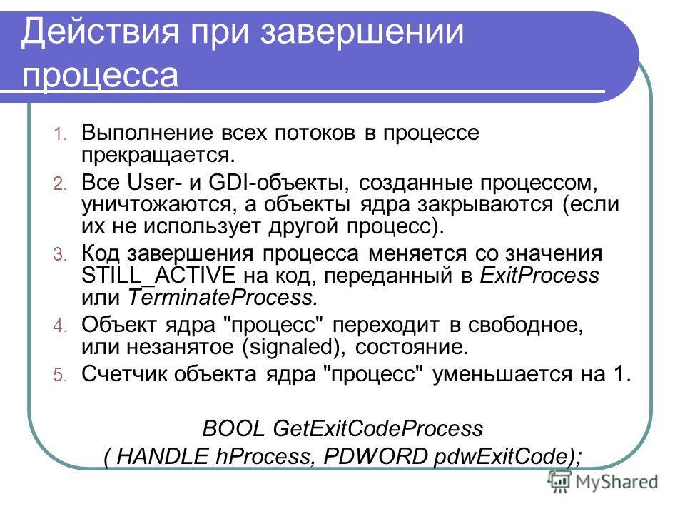 Действия при завершении процесса 1. Выполнение всех потоков в процессе прекращается. 2. Все User- и GDI-объекты, созданные процессом, уничтожаются, а объекты ядра закрываются (если их не использует другой процесс). 3. Код завершения процесса меняется