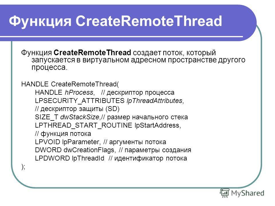 Функция CreateRemoteThread Функция CreateRemoteThread создает поток, который запускается в виртуальном адресном пространстве другого процесса. HANDLE CreateRemoteThread( HANDLE hProcess, // дескриптор процесса LPSECURITY_ATTRIBUTES lpThreadAttributes