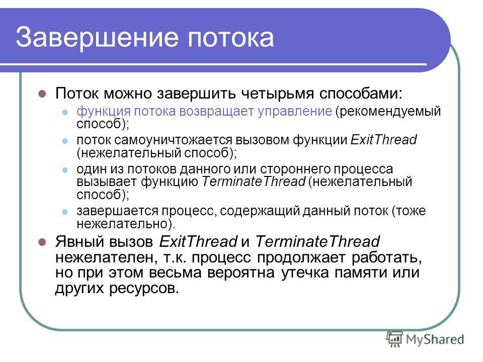 Завершение потока Поток можно завершить четырьмя способами: функция потока возвращает управление (рекомендуемый способ); поток самоуничтожается вызовом функции ExitThread (нежелательный способ); один из потоков данного или стороннего процесса вызывае