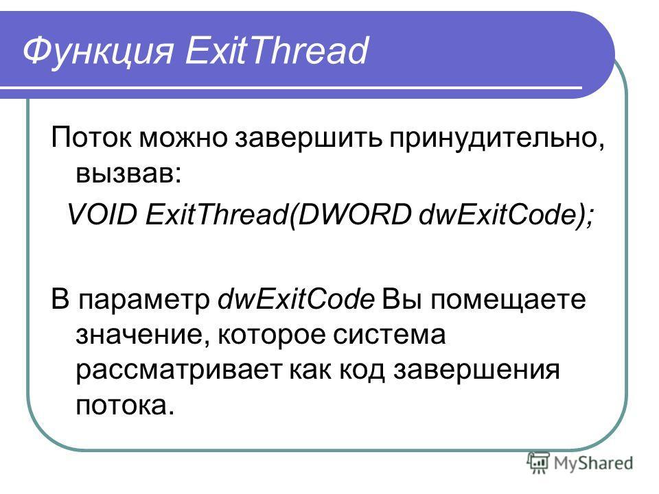 Функция ExitThread Поток можно завершить принудительно, вызвав: VOID ExitThread(DWORD dwExitCоde); В параметр dwExitCode Вы помещаете значение, которое система рассматривает как код завершения потока.