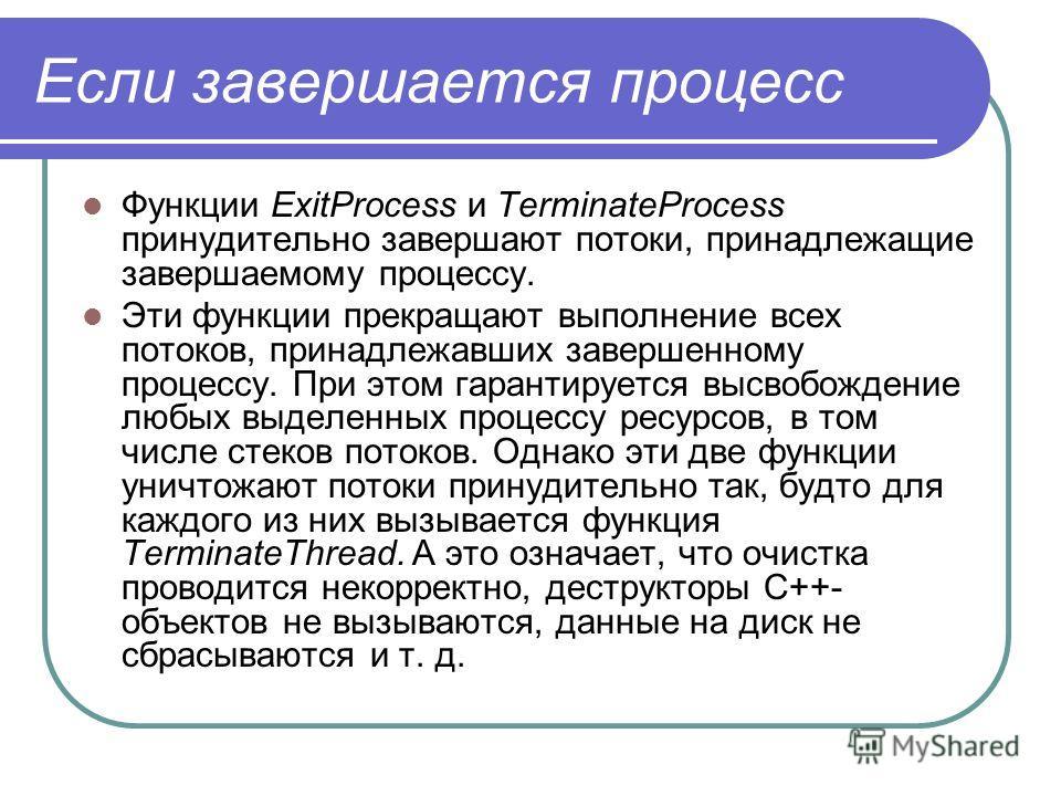 Если завершается процесс Функции ExitProcess и TerminateProcess принудительно завершают потоки, принадлежащие завершаемому процессу. Эти функции прекращают выполнение всех потоков, принадлежавших завершенному процессу. При этом гарантируется высвобож