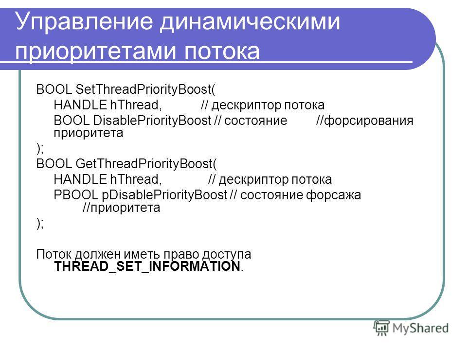 Управление динамическими приоритетами потока BOOL SetThreadPriorityBoost( HANDLE hThread, // дескриптор потока BOOL DisablePriorityBoost // состояние //форсирования приоритета ); BOOL GetThreadPriorityBoost( HANDLE hThread, // дескриптор потока PBOOL