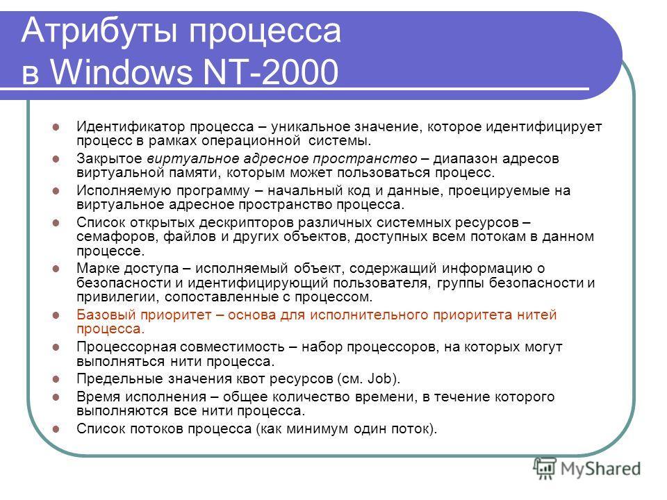 Атрибуты процесса в Windows NT-2000 Идентификатор процесса – уникальное значение, которое идентифицирует процесс в рамках операционной системы. Закрытое виртуальное адресное пространство – диапазон адресов виртуальной памяти, которым может пользовать