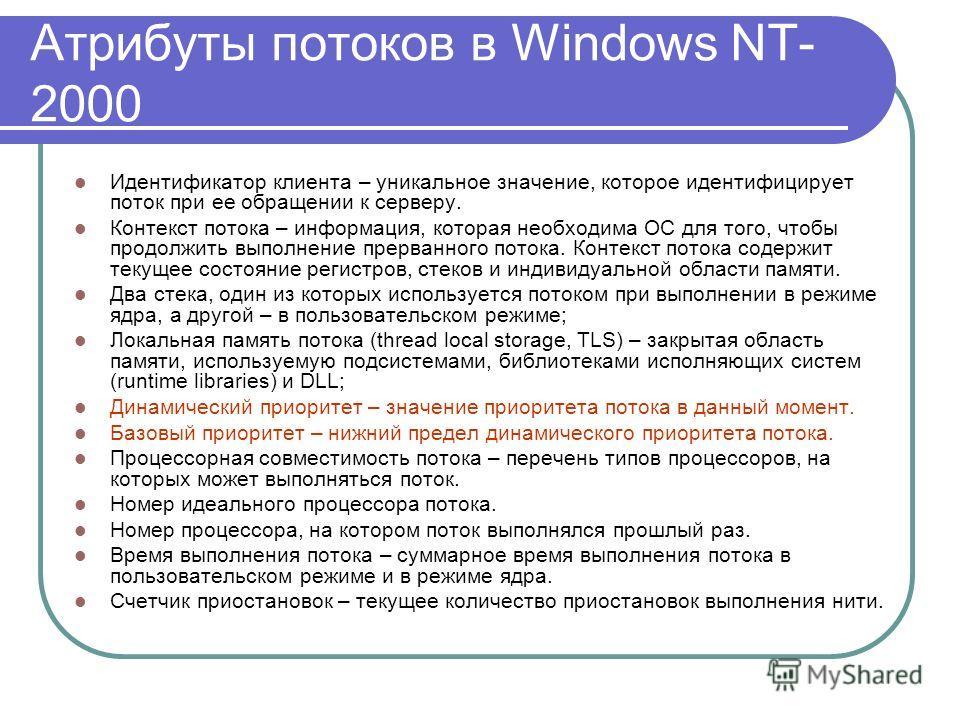 Атрибуты потоков в Windows NT- 2000 Идентификатор клиента – уникальное значение, которое идентифицирует поток при ее обращении к серверу. Контекст потока – информация, которая необходима ОС для того, чтобы продолжить выполнение прерванного потока. Ко