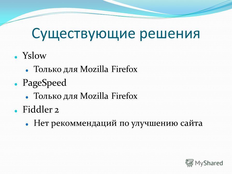 Существующие решения Yslow Только для Mozilla Firefox PageSpeed Только для Mozilla Firefox Fiddler 2 Нет рекоммендаций по улучшению сайта