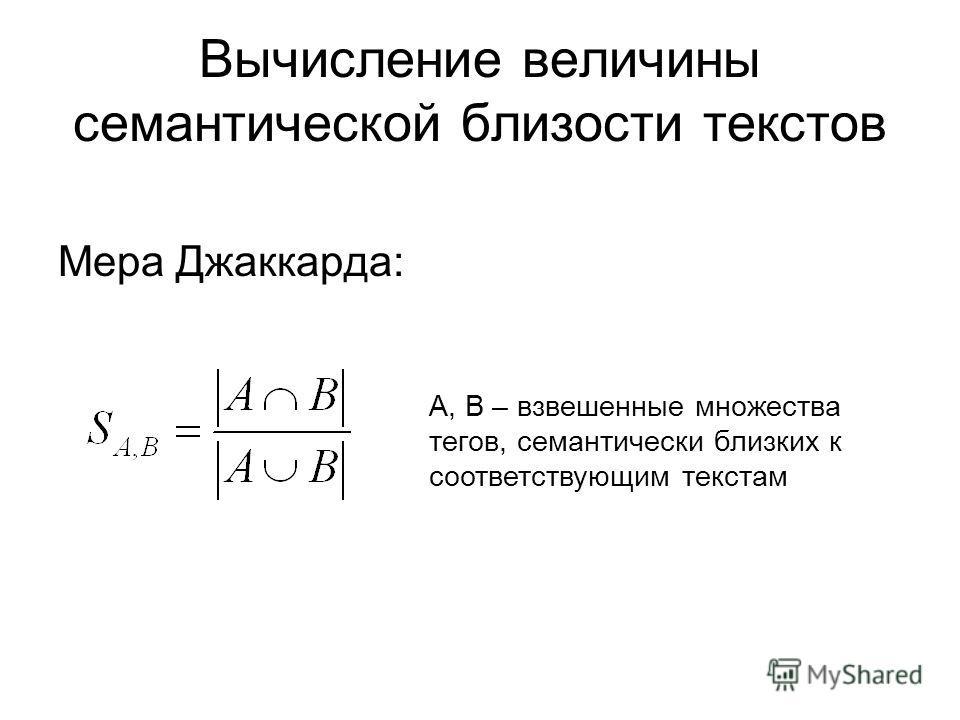 Вычисление величины семантической близости текстов Мера Джаккарда: A, B – взвешенные множества тегов, семантически близких к соответствующим текстам